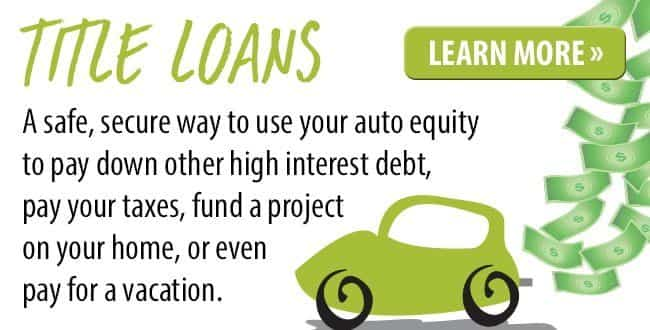 Title Loans. A safe, secure way to use your auto equity to pay down other high interest debt. Learn more.