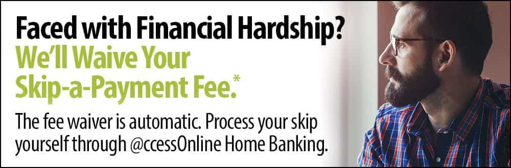 Faced with Financial Hardship? We'll waive your skip-a-payment fee.*