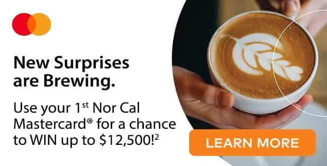 New surprises are brewing. Use your 1st Nor Cal Mastercard for a chance to win $12,500. Click to learn more.